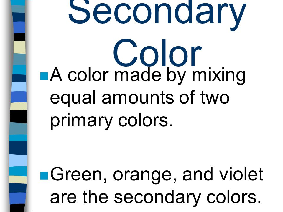 Secondary Color A color made by mixing equal amounts of two primary colors. Green, orange, and violet are the secondary colors.