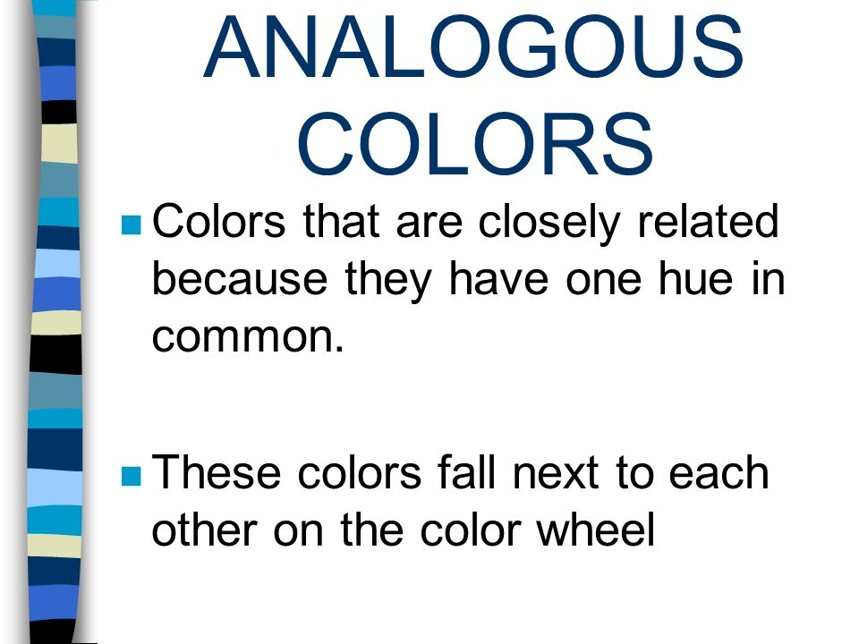 ANALOGOUS COLORS Colors that are closely related because they have one hue in common. These colors fall next to each other on the color wheel