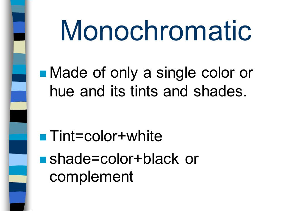 Monochromatic Made of only a single color or hue and its tints and shades. Tint=color+white shade=color+black or complement