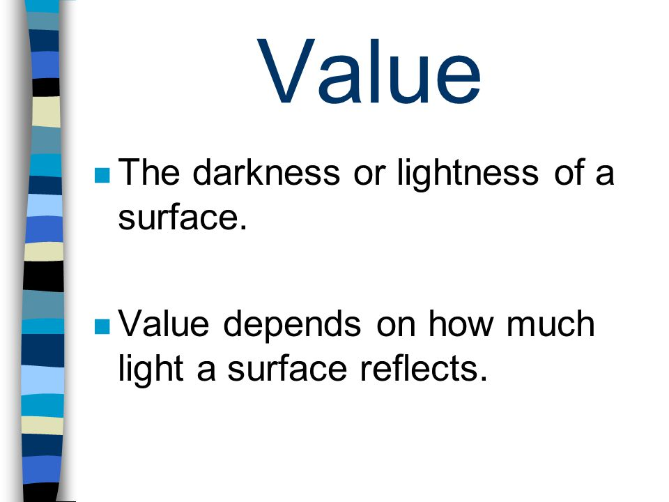 Value The darkness or lightness of a surface. Value depends on how much light a surface reflects.