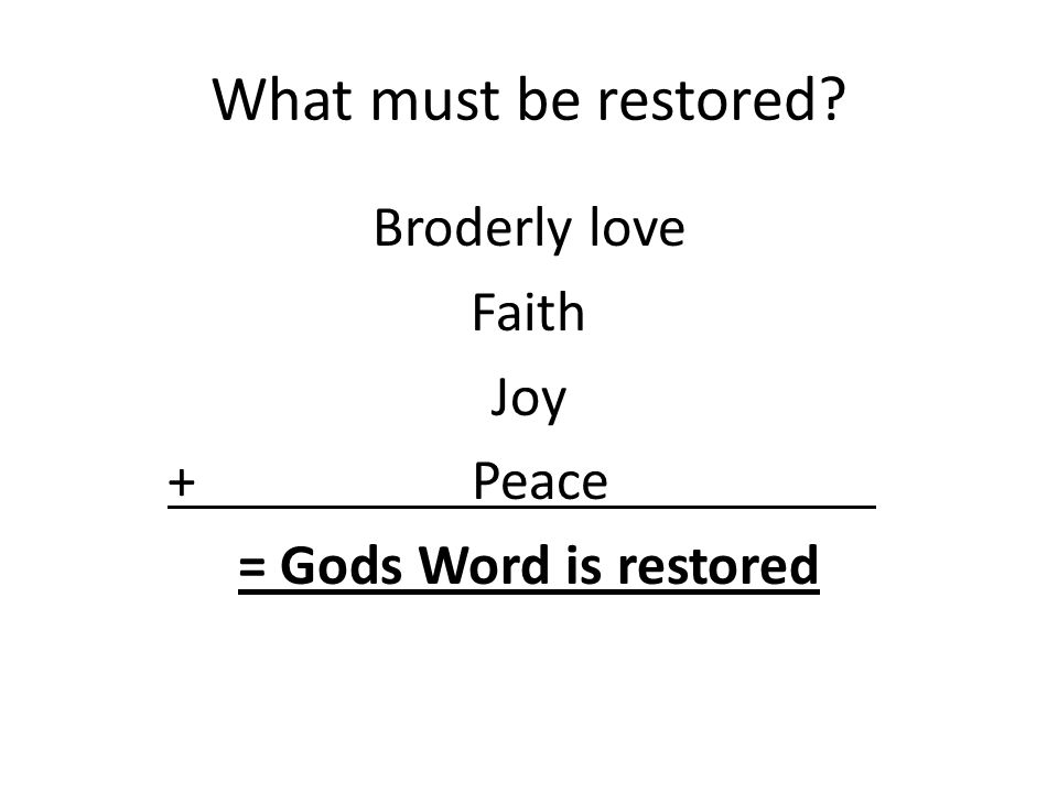 What must be restored? Broderly love Faith Joy + Peace, = Gods Word is restored