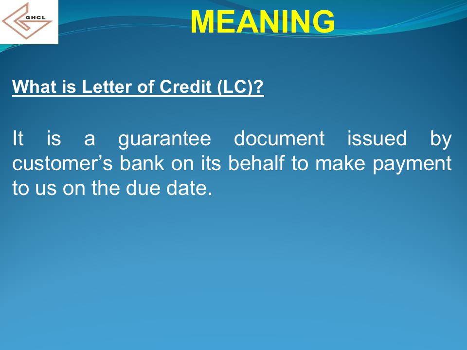 MEANING What is Letter of Credit (LC)? It is a guarantee document issued by customer's bank on its behalf to make payment to us on the due date.