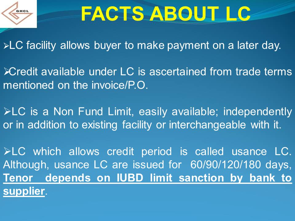 FACTS ABOUT LC  LC facility allows buyer to make payment on a later day.  Credit available under LC is ascertained from trade terms mentioned on the