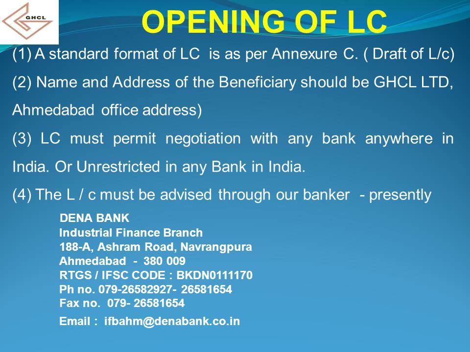 OPENING OF LC (1) A standard format of LC is as per Annexure C. ( Draft of L/c) (2) Name and Address of the Beneficiary should be GHCL LTD, Ahmedabad