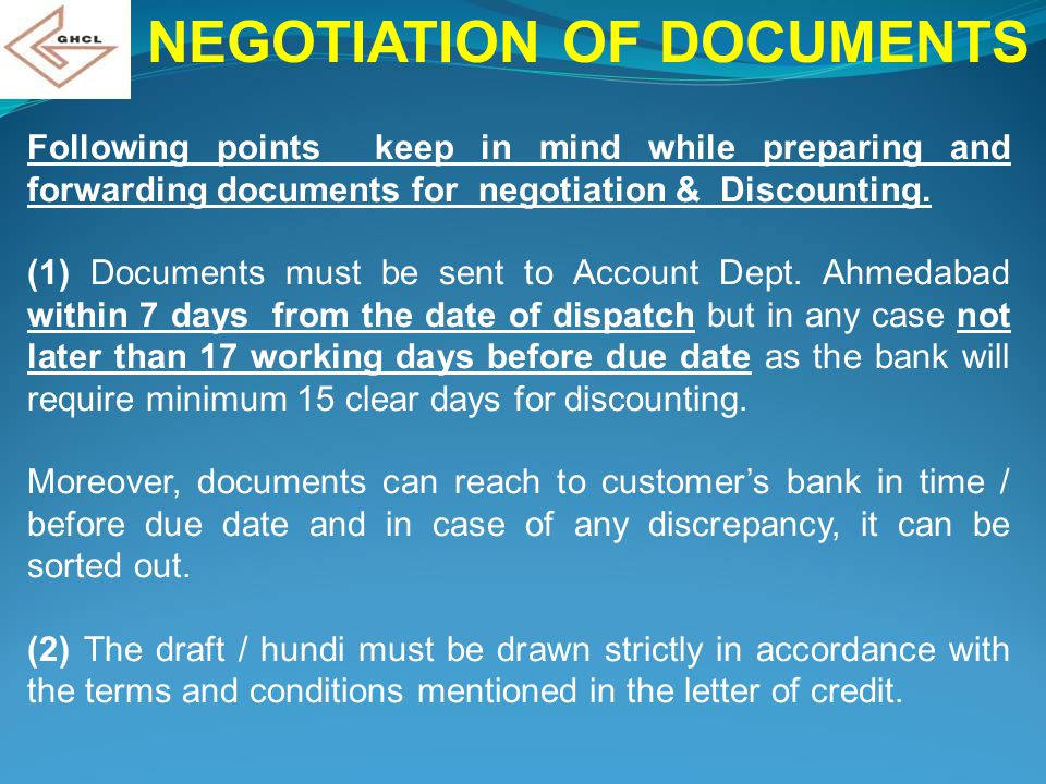 NEGOTIATION OF DOCUMENTS Following points keep in mind while preparing and forwarding documents for negotiation & Discounting. (1) Documents must be s