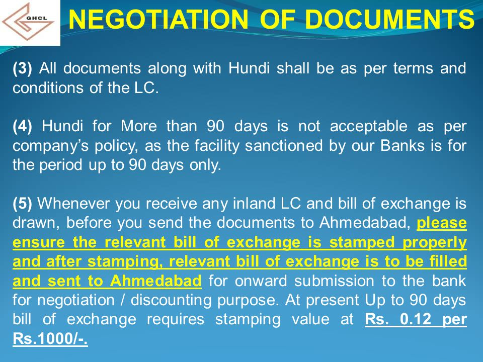 NEGOTIATION OF DOCUMENTS (3) All documents along with Hundi shall be as per terms and conditions of the LC. (4) Hundi for More than 90 days is not acc