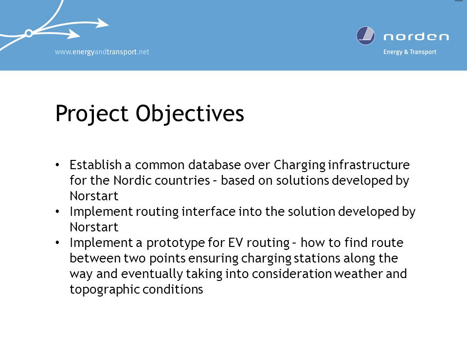 Project Objectives Establish a common database over Charging infrastructure for the Nordic countries – based on solutions developed by Norstart Implement routing interface into the solution developed by Norstart Implement a prototype for EV routing – how to find route between two points ensuring charging stations along the way and eventually taking into consideration weather and topographic conditions