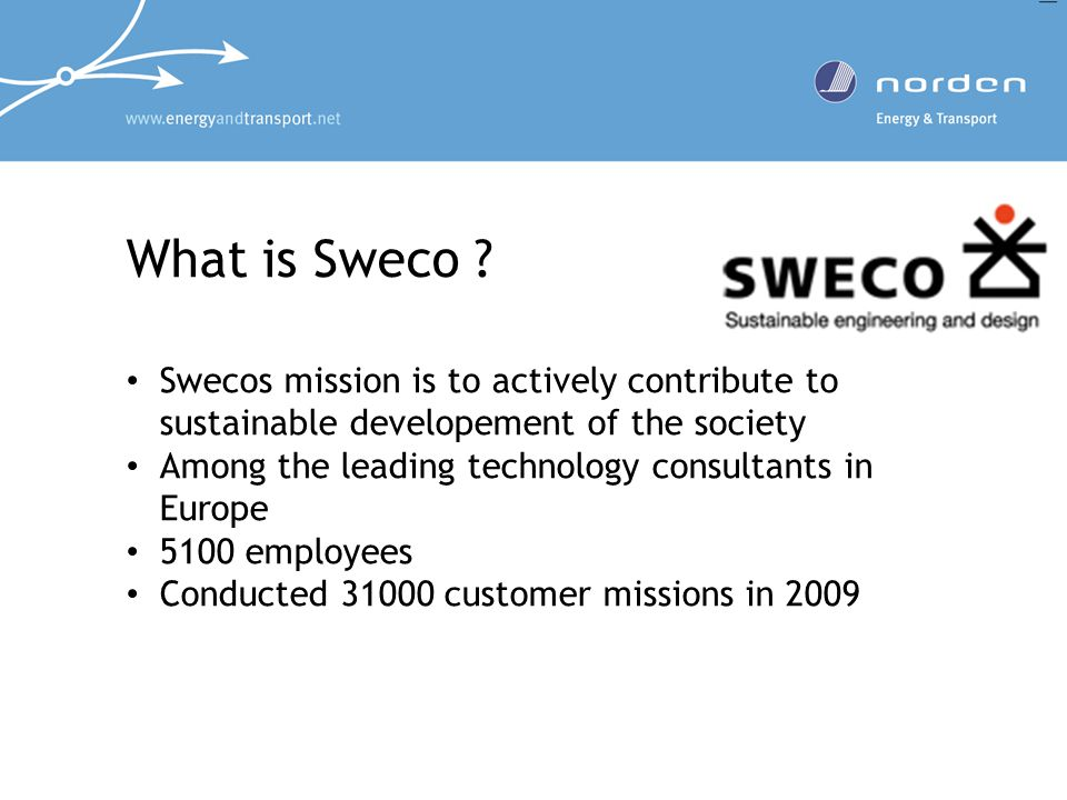 What is Sweco ? Swecos mission is to actively contribute to sustainable developement of the society Among the leading technology consultants in Europe