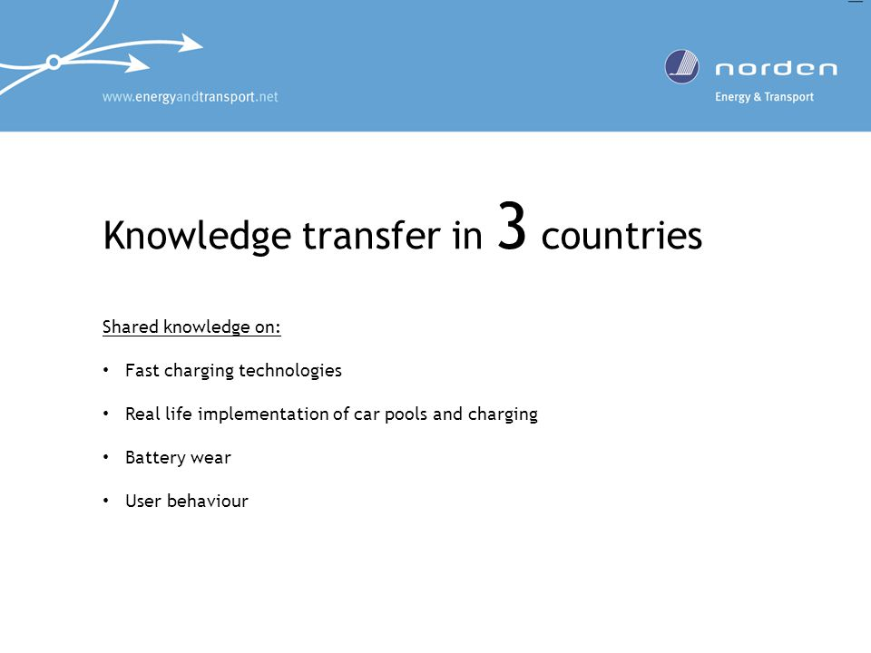 Knowledge transfer in 3 countries Shared knowledge on: Fast charging technologies Real life implementation of car pools and charging Battery wear User