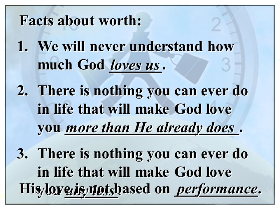 Facts about worth: 1. We will never understand how much God _______. loves us 2. There is nothing you can ever do in life that will make God love you
