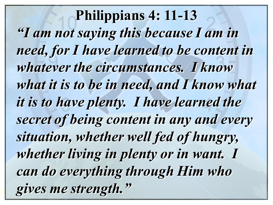 "Philippians 4: 11-13 ""I am not saying this because I am in need, for I have learned to be content in whatever the circumstances. I know what it is to"