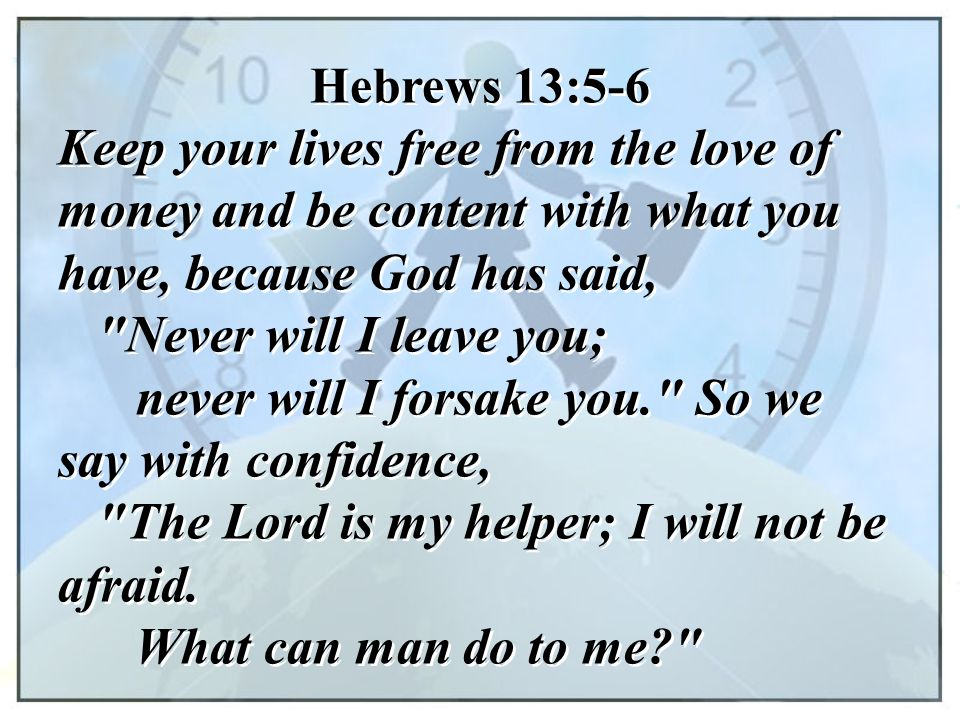 Hebrews 13:5-6 Keep your lives free from the love of money and be content with what you have, because God has said,