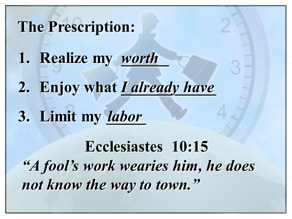 "The Prescription: 1. Realize my ______ worth 2. Enjoy what ____________ I already have Ecclesiastes 10:15 ""A fool's work wearies him, he does not know"