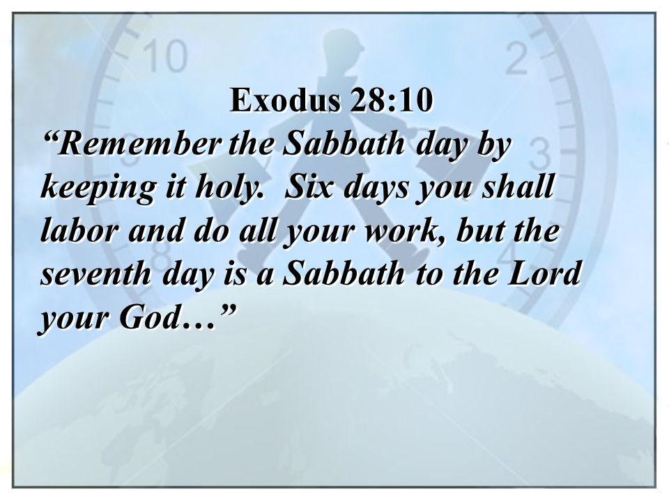 "Exodus 28:10 ""Remember the Sabbath day by keeping it holy. Six days you shall labor and do all your work, but the seventh day is a Sabbath to the Lord"