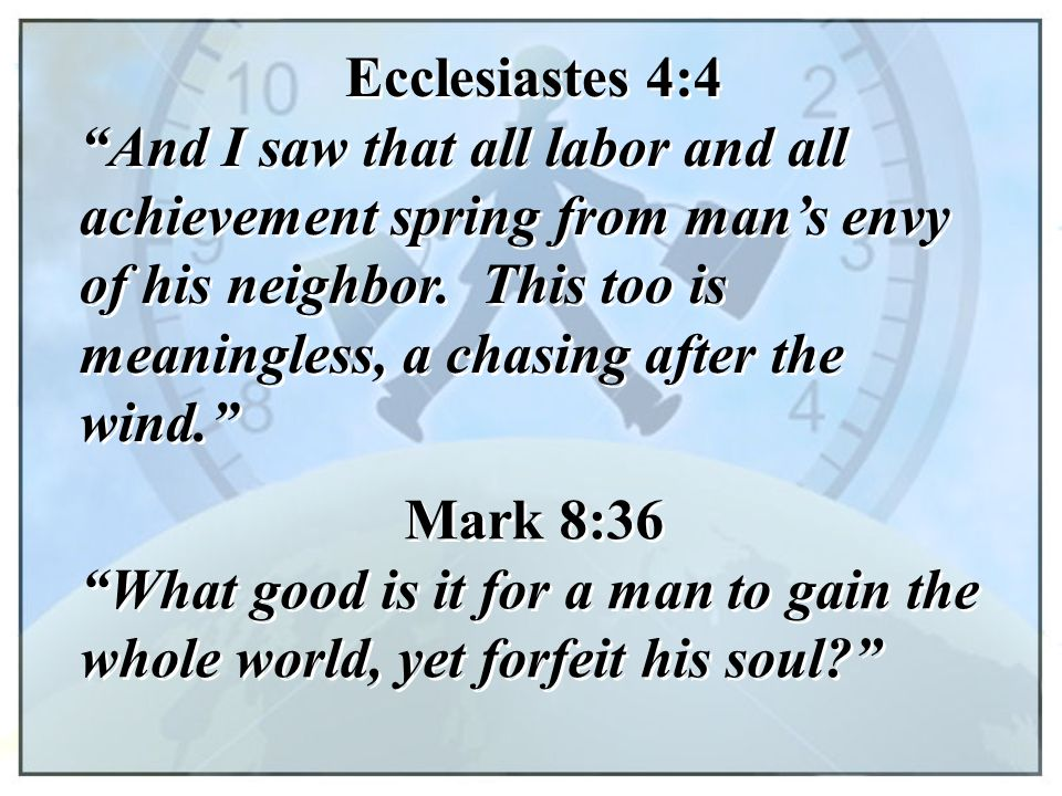 "Ecclesiastes 4:4 ""And I saw that all labor and all achievement spring from man's envy of his neighbor. This too is meaningless, a chasing after the wi"