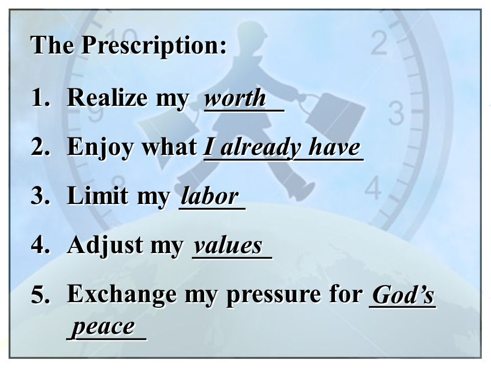 The Prescription: 1. Realize my ______ worth 2. Enjoy what ____________ I already have 3. Limit my _____ labor 4. Adjust my ______ values 5. Exchange