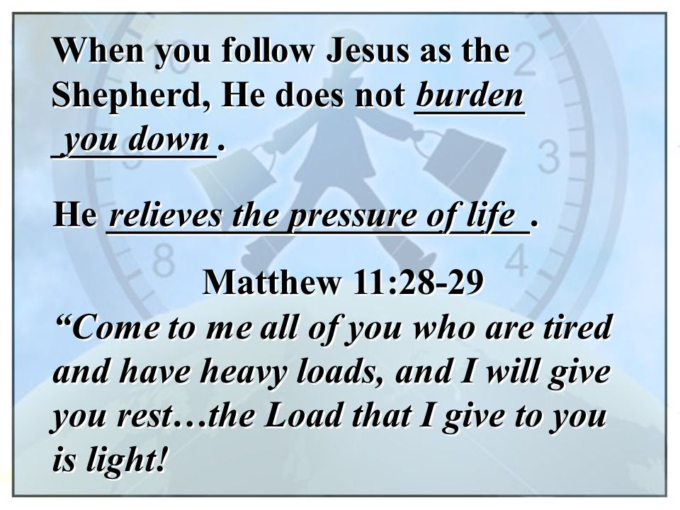 When you follow Jesus as the Shepherd, He does not ______ _________. burden He _______________________. you down relieves the pressure of life Matthew