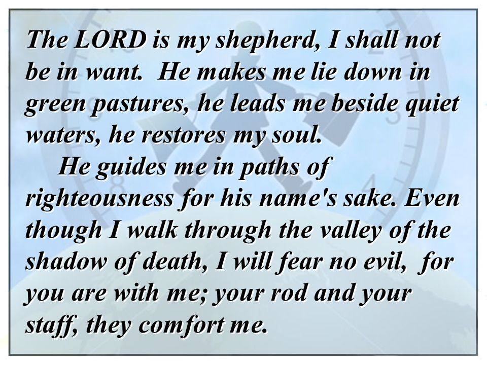 The LORD is my shepherd, I shall not be in want. He makes me lie down in green pastures, he leads me beside quiet waters, he restores my soul. He guid