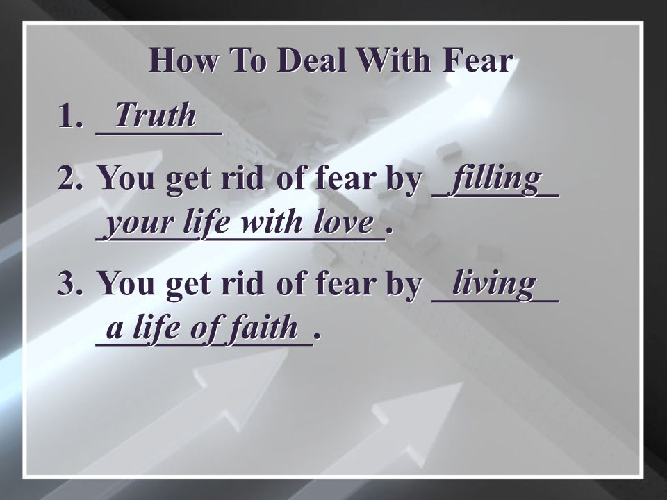 _______ How To Deal With Fear 1. Truth You get rid of fear by _______ ________________.