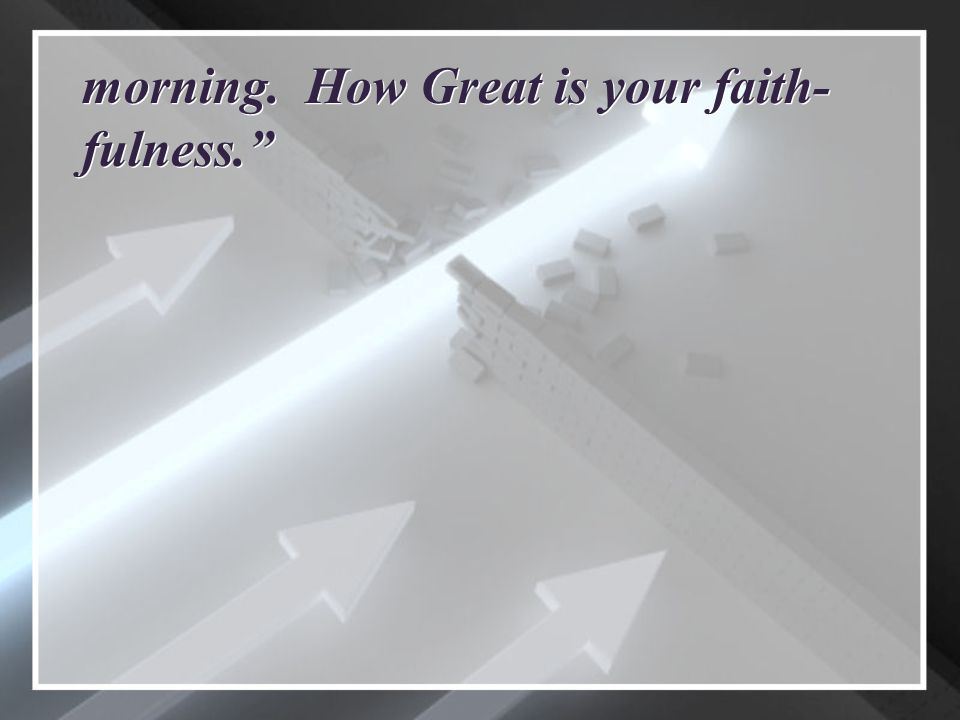 morning. How Great is your faith- fulness.