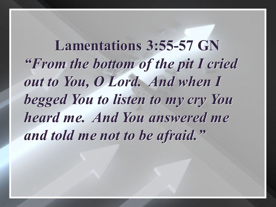 Lamentations 3:55-57 GN From the bottom of the pit I cried out to You, O Lord.
