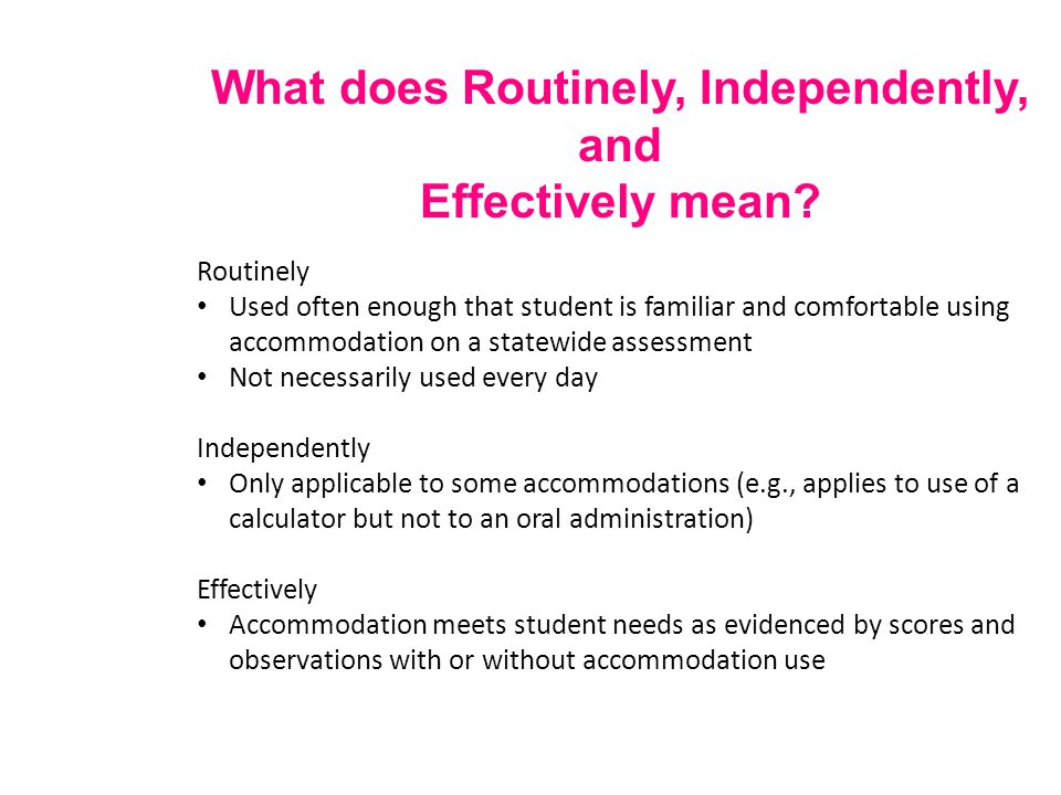What does Routinely, Independently, and Effectively mean? Routinely Used often enough that student is familiar and comfortable using accommodation on