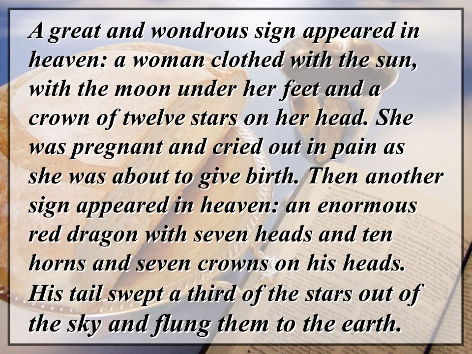 A great and wondrous sign appeared in heaven: a woman clothed with the sun, with the moon under her feet and a crown of twelve stars on her head. She