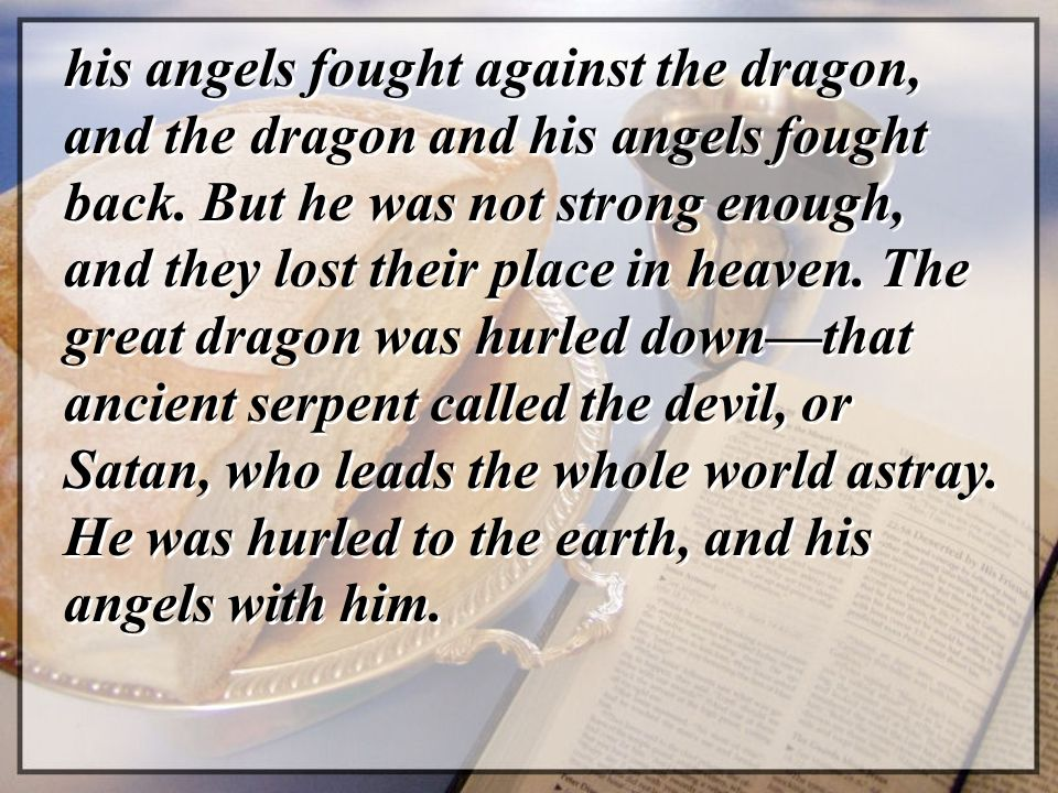his angels fought against the dragon, and the dragon and his angels fought back. But he was not strong enough, and they lost their place in heaven. Th