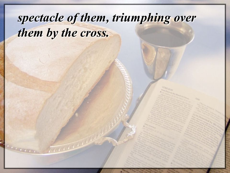 spectacle of them, triumphing over them by the cross.