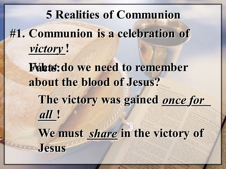 5 Realities of Communion #1. Communion is a celebration of ______! victory The victory was gained ________ ___! What do we need to remember about the