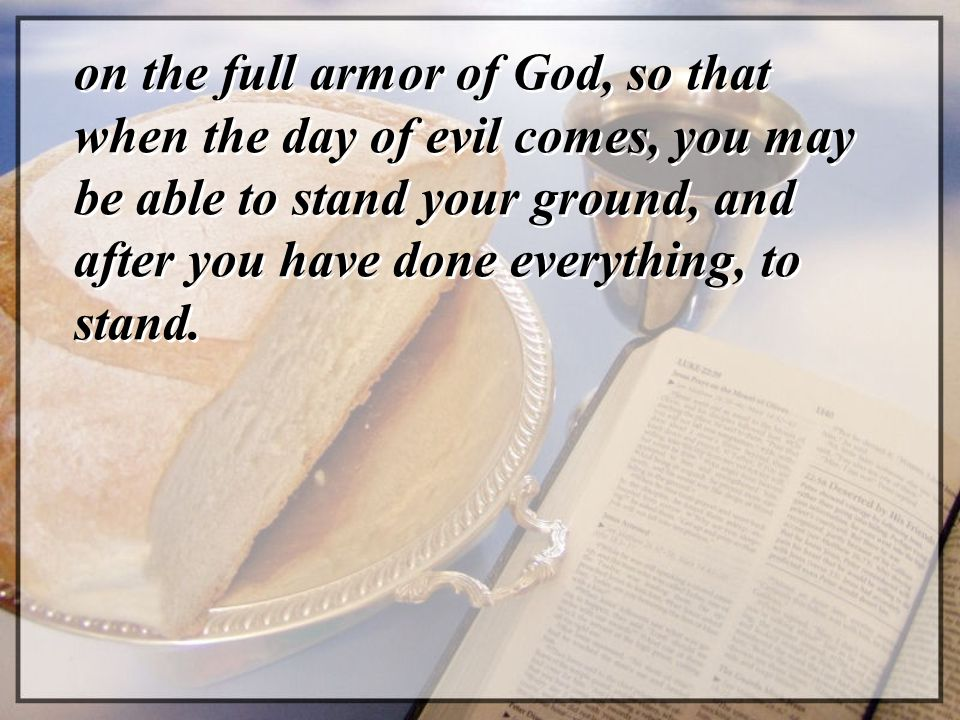 on the full armor of God, so that when the day of evil comes, you may be able to stand your ground, and after you have done everything, to stand.