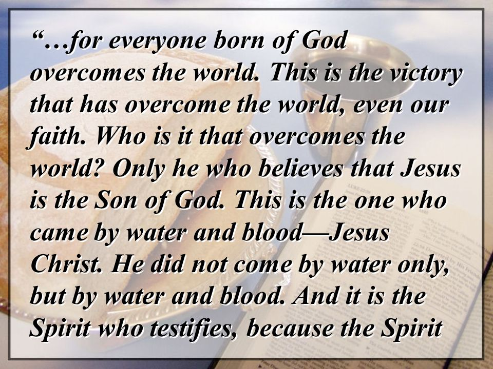 """""""…for everyone born of God overcomes the world. This is the victory that has overcome the world, even our faith. Who is it that overcomes the world? O"""