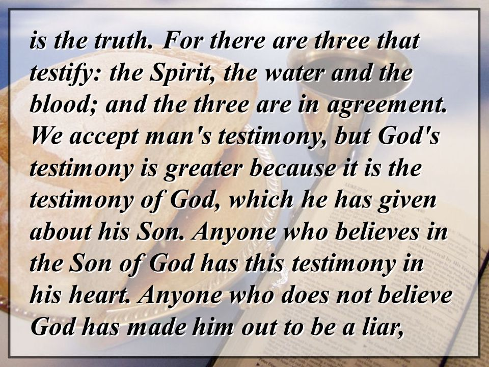 is the truth. For there are three that testify: the Spirit, the water and the blood; and the three are in agreement. We accept man's testimony, but Go