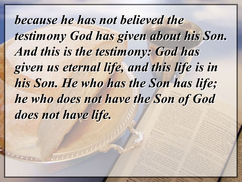 because he has not believed the testimony God has given about his Son. And this is the testimony: God has given us eternal life, and this life is in h