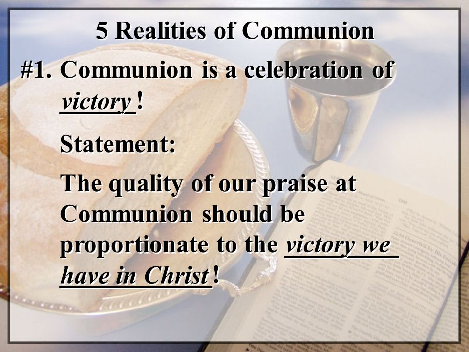 5 Realities of Communion #1. Communion is a celebration of ______! victory Statement: The quality of our praise at Communion should be proportionate t