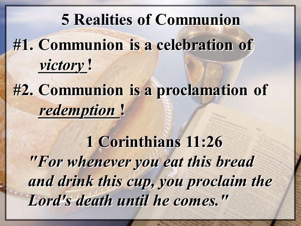 5 Realities of Communion #1. Communion is a celebration of ______! victory 1 Corinthians 11:26