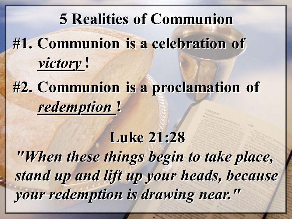 5 Realities of Communion #1. Communion is a celebration of ______! victory Luke 21:28