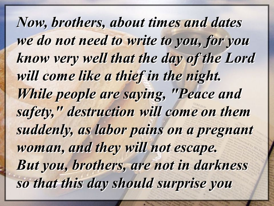 Now, brothers, about times and dates we do not need to write to you, for you know very well that the day of the Lord will come like a thief in the nig