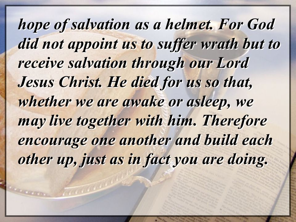 hope of salvation as a helmet. For God did not appoint us to suffer wrath but to receive salvation through our Lord Jesus Christ. He died for us so th
