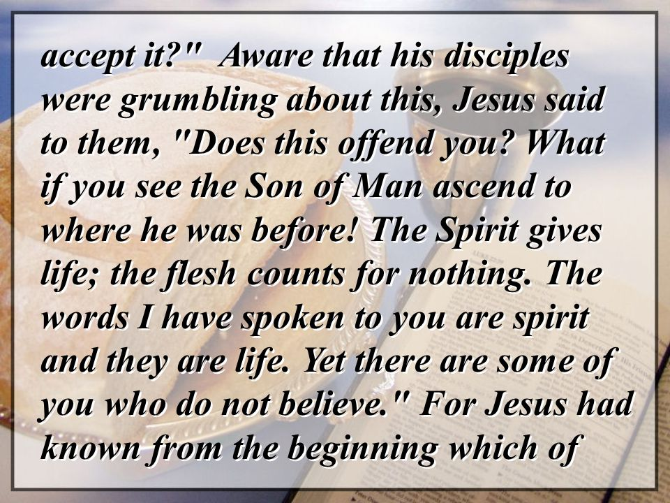 accept it? Aware that his disciples were grumbling about this, Jesus said to them, Does this offend you.