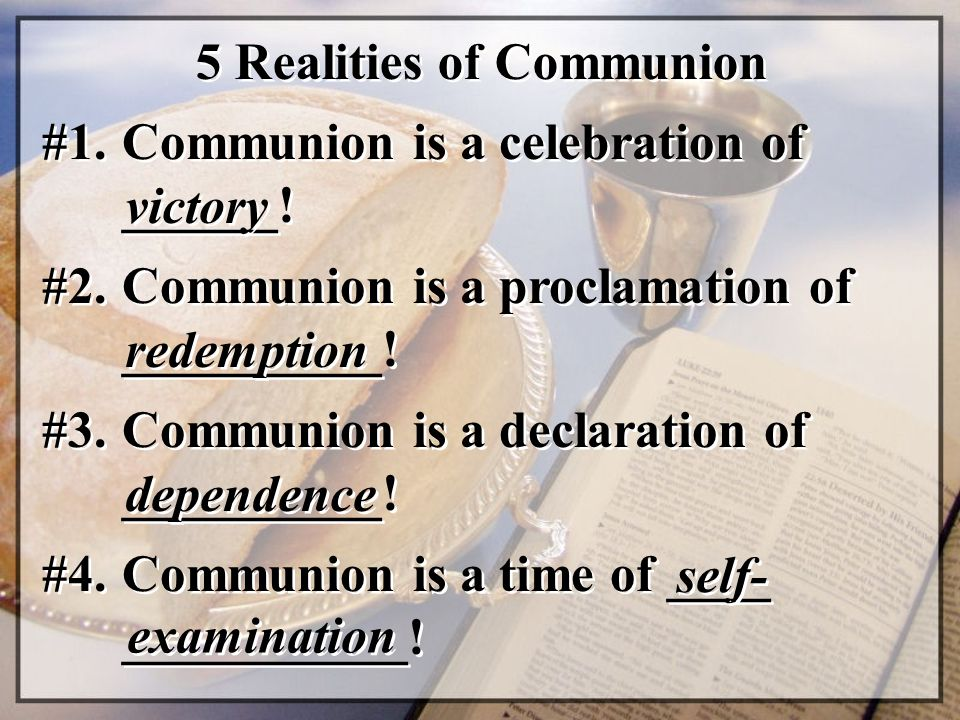 5 Realities of Communion #1. Communion is a celebration of ______! victory #2. Communion is a proclamation of __________! redemption #3. Communion is