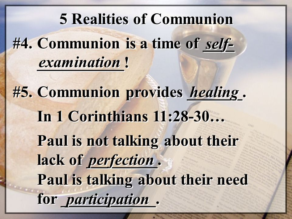 5 Realities of Communion #4. Communion is a time of ____ ___________! self- examination #5. Communion provides _______. healing In 1 Corinthians 11:28