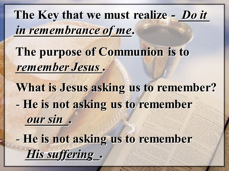 The Key that we must realize - _____ ___________________. Do it in remembrance of me The purpose of Communion is to ______________. remember Jesus Wha