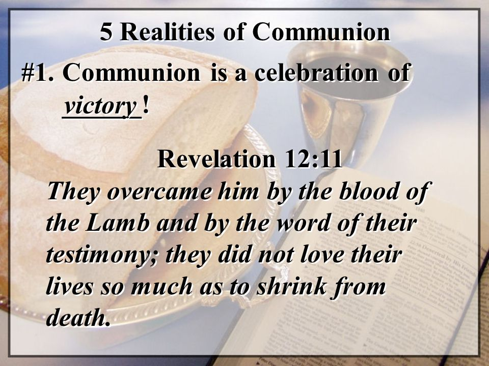 5 Realities of Communion #1. Communion is a celebration of ______! victory Revelation 12:11 They overcame him by the blood of the Lamb and by the word