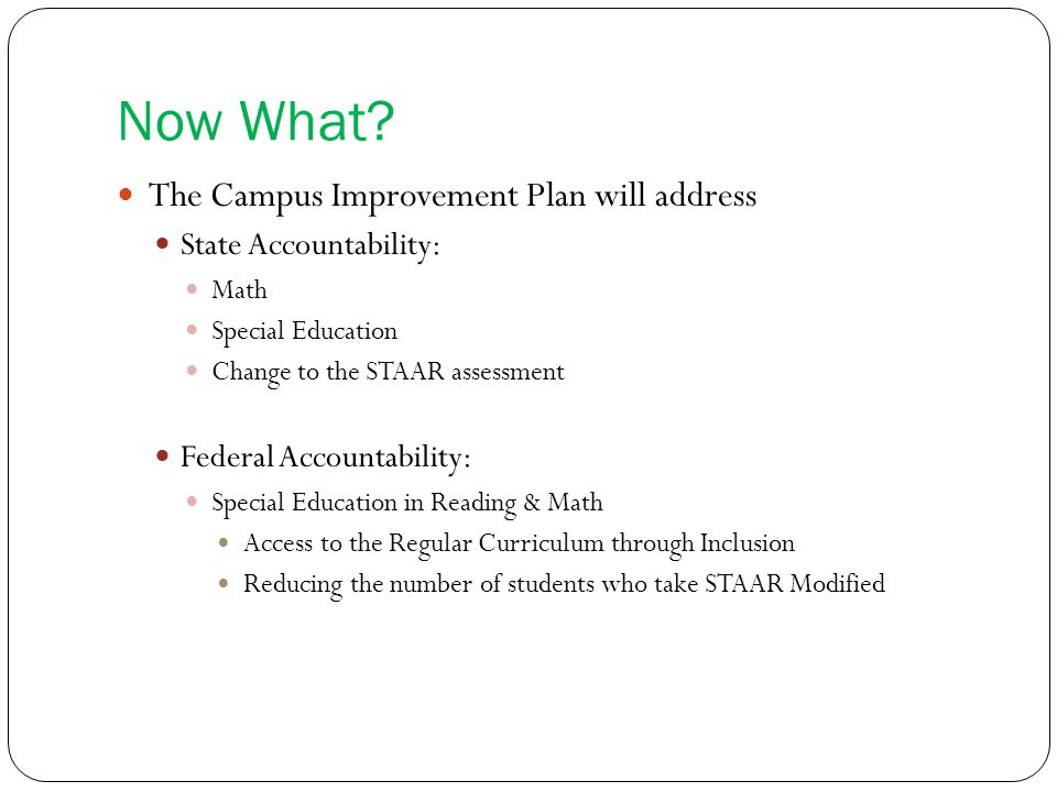 Now What? The Campus Improvement Plan will address State Accountability: Math Special Education Change to the STAAR assessment Federal Accountability:
