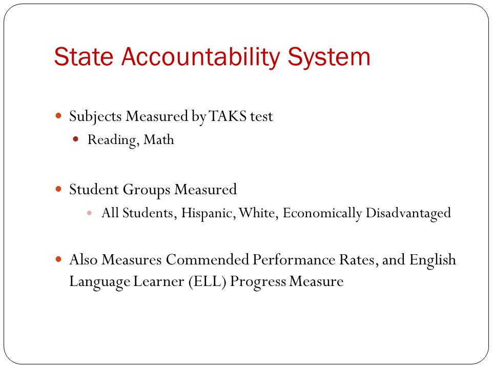 State Accountability System Subjects Measured by TAKS test Reading, Math Student Groups Measured All Students, Hispanic, White, Economically Disadvantaged Also Measures Commended Performance Rates, and English Language Learner (ELL) Progress Measure