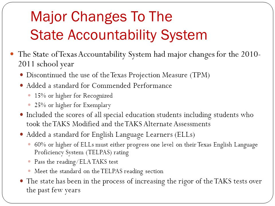 Major Changes To The State Accountability System The State of Texas Accountability System had major changes for the 2010- 2011 school year Discontinued the use of the Texas Projection Measure (TPM) Added a standard for Commended Performance 15% or higher for Recognized 25% or higher for Exemplary Included the scores of all special education students including students who took the TAKS Modified and the TAKS Alternate Assessments Added a standard for English Language Learners (ELLs) 60% or higher of ELLs must either progress one level on their Texas English Language Proficiency System (TELPAS) rating Pass the reading/ELA TAKS test Meet the standard on the TELPAS reading section The state has been in the process of increasing the rigor of the TAKS tests over the past few years