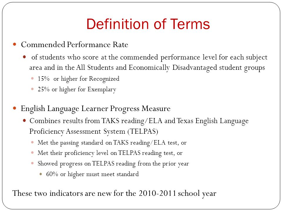 Definition of Terms Commended Performance Rate of students who score at the commended performance level for each subject area and in the All Students and Economically Disadvantaged student groups 15% or higher for Recognized 25% or higher for Exemplary English Language Learner Progress Measure Combines results from TAKS reading/ELA and Texas English Language Proficiency Assessment System (TELPAS) Met the passing standard on TAKS reading/ELA test, or Met their proficiency level on TELPAS reading test, or Showed progress on TELPAS reading from the prior year 60% or higher must meet standard These two indicators are new for the 2010-2011 school year