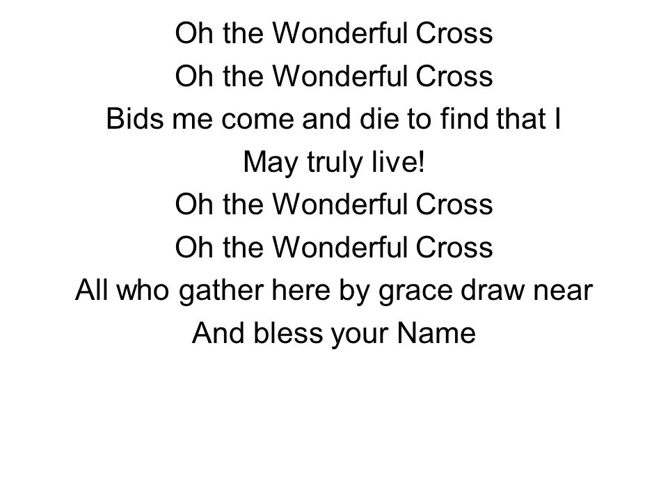 Oh the Wonderful Cross Bids me come and die to find that I May truly live! Oh the Wonderful Cross All who gather here by grace draw near And bless you