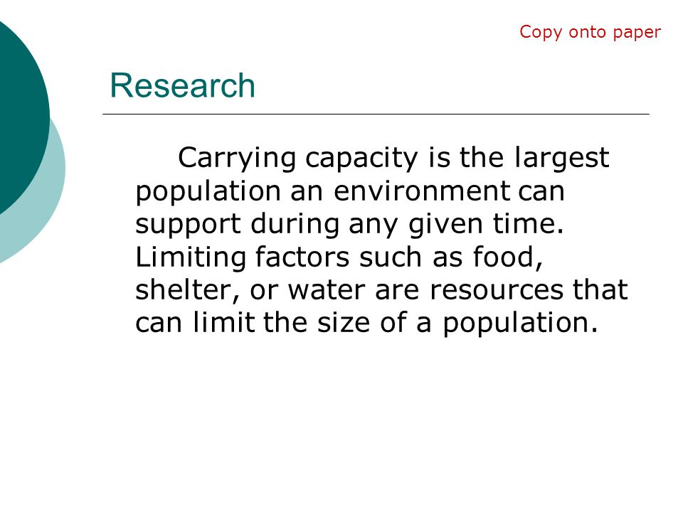 Research Carrying capacity is the largest population an environment can support during any given time. Limiting factors such as food, shelter, or wate
